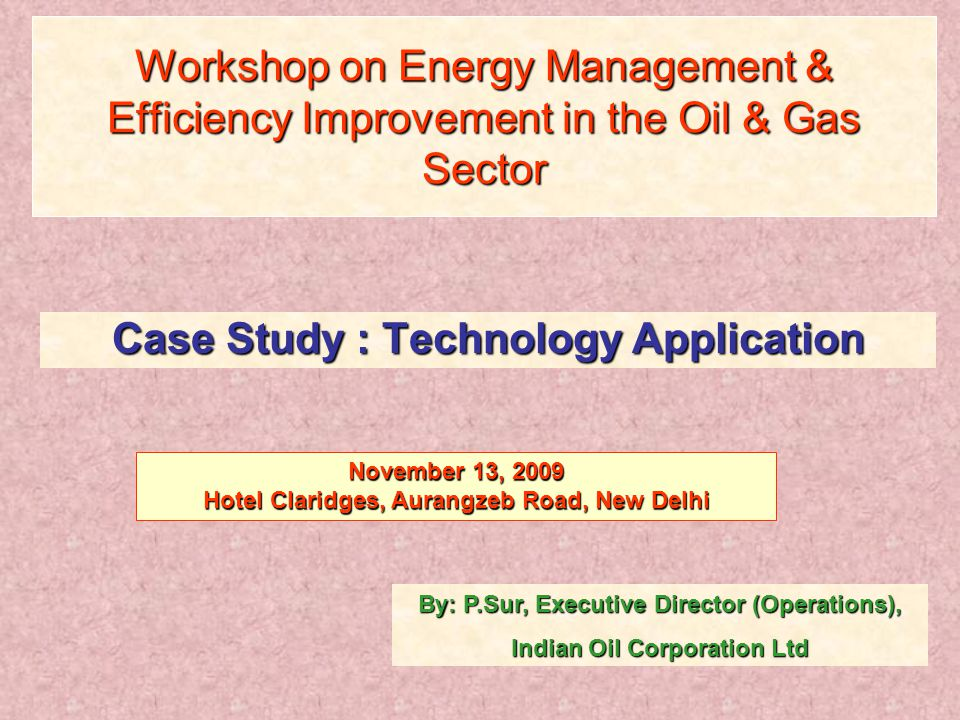 Workshop on Energy Management & Efficiency Improvement in the Oil & Gas Sector Case Study : Technology Application By: P.Sur, Executive Director (Operations), Indian Oil Corporation Ltd November 13, 2009 Hotel Claridges, Aurangzeb Road, New Delhi