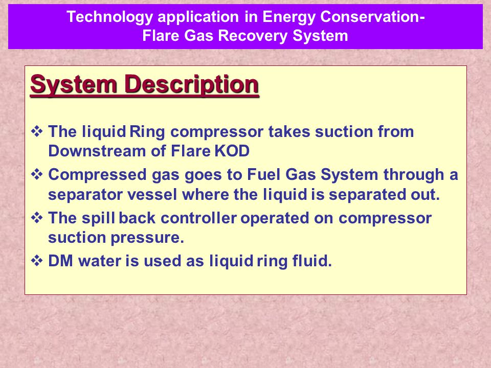 System Description  The liquid Ring compressor takes suction from Downstream of Flare KOD  Compressed gas goes to Fuel Gas System through a separato