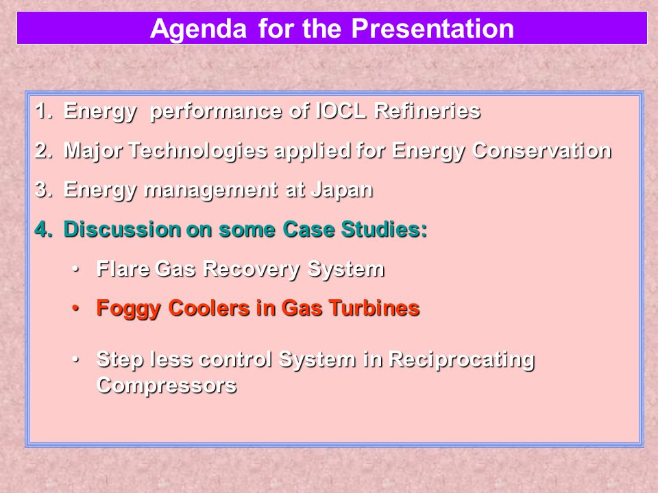 Agenda for the Presentation 1.Energy performance of IOCL Refineries 2.Major Technologies applied for Energy Conservation 3.Energy management at Japan 4.Discussion on some Case Studies: Flare Gas Recovery SystemFlare Gas Recovery System Foggy Coolers in Gas TurbinesFoggy Coolers in Gas Turbines Step less control System in Reciprocating CompressorsStep less control System in Reciprocating Compressors