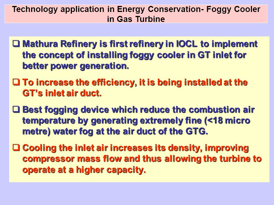  Mathura Refinery is first refinery in IOCL to implement the concept of installing foggy cooler in GT inlet for better power generation.