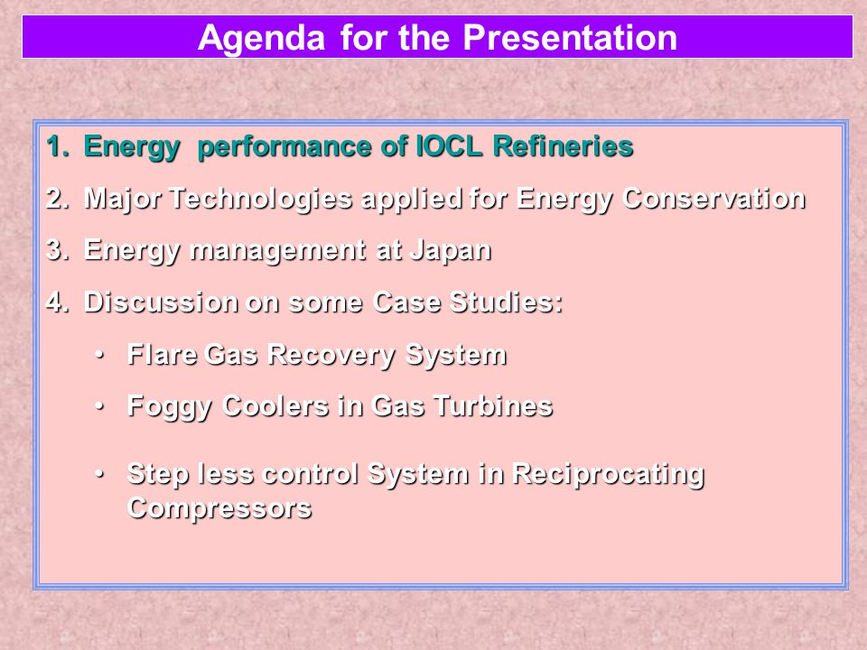 Agenda for the Presentation 1.Energy performance of IOCL Refineries 2.Major Technologies applied for Energy Conservation 3.Energy management at Japan