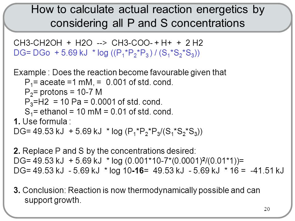20 How to calculate actual reaction energetics by considering all P and S concentrations CH3-CH2OH + H2O --> CH3-COO- + H+ + 2 H2 DG= DGo + 5.69 kJ * log ((P 1 *P 2 *P 3 ) / (S 1 *S 2 *S 3 )) Example : Does the reaction become favourable given that P 1 = aceate =1 mM, = 0.001 of std.