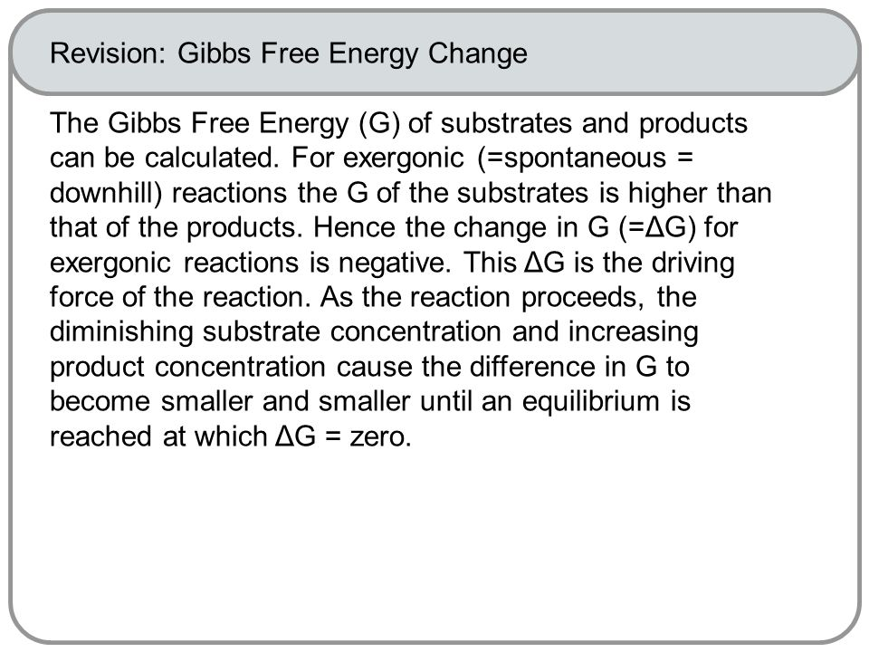 Revision: Gibbs Free Energy Change The Gibbs Free Energy (G) of substrates and products can be calculated.