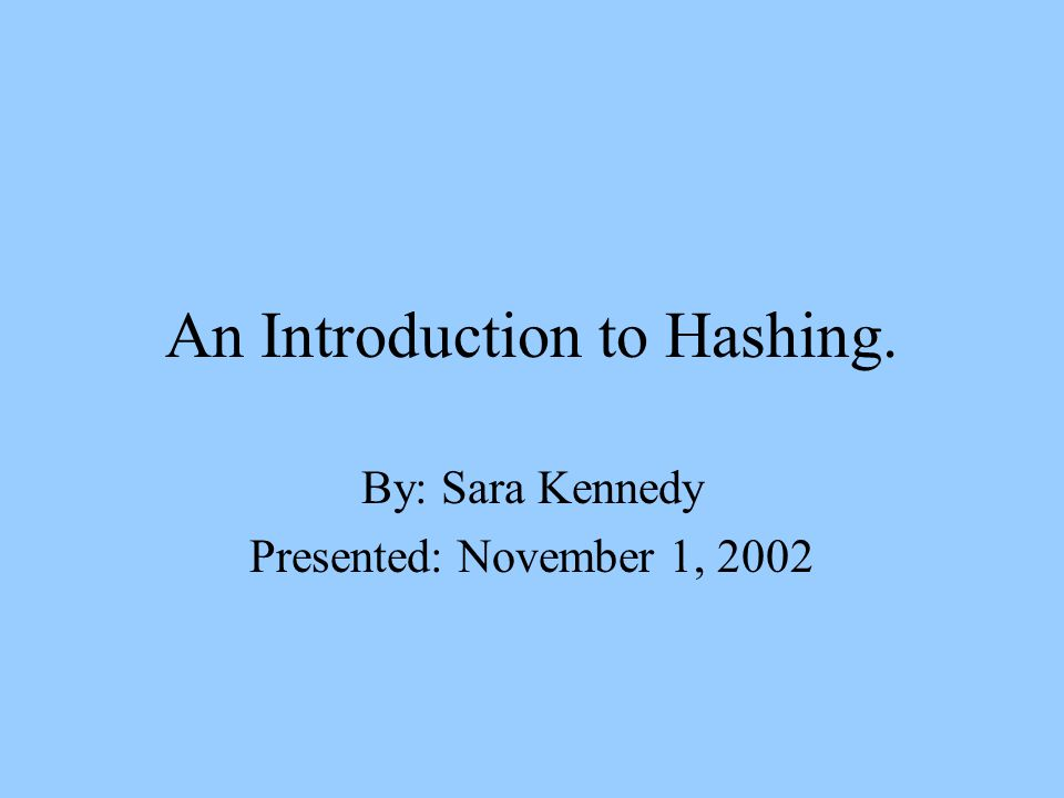 An Introduction to Hashing. By: Sara Kennedy Presented: November 1, 2002