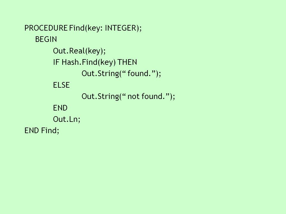 """PROCEDURE Find(key: INTEGER); BEGIN Out.Real(key); IF Hash.Find(key) THEN Out.String("""" found.""""); ELSE Out.String("""" not found.""""); END Out.Ln; END Find;"""