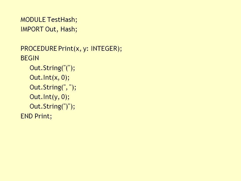 MODULE TestHash; IMPORT Out, Hash; PROCEDURE Print(x, y: INTEGER); BEGIN Out.String(