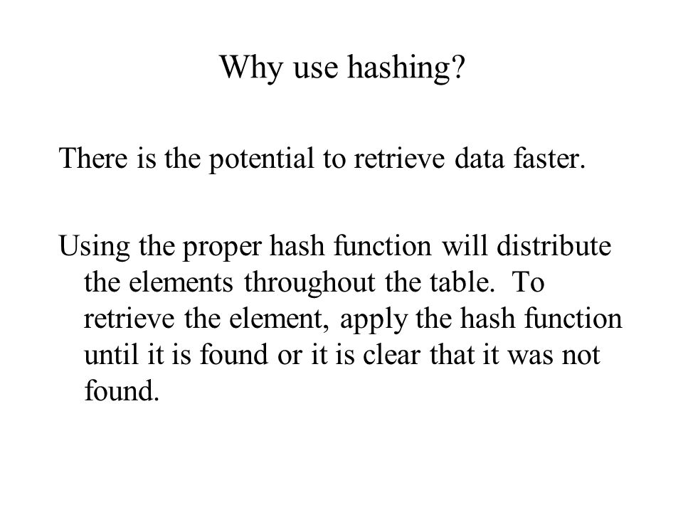 Why use hashing? There is the potential to retrieve data faster. Using the proper hash function will distribute the elements throughout the table. To