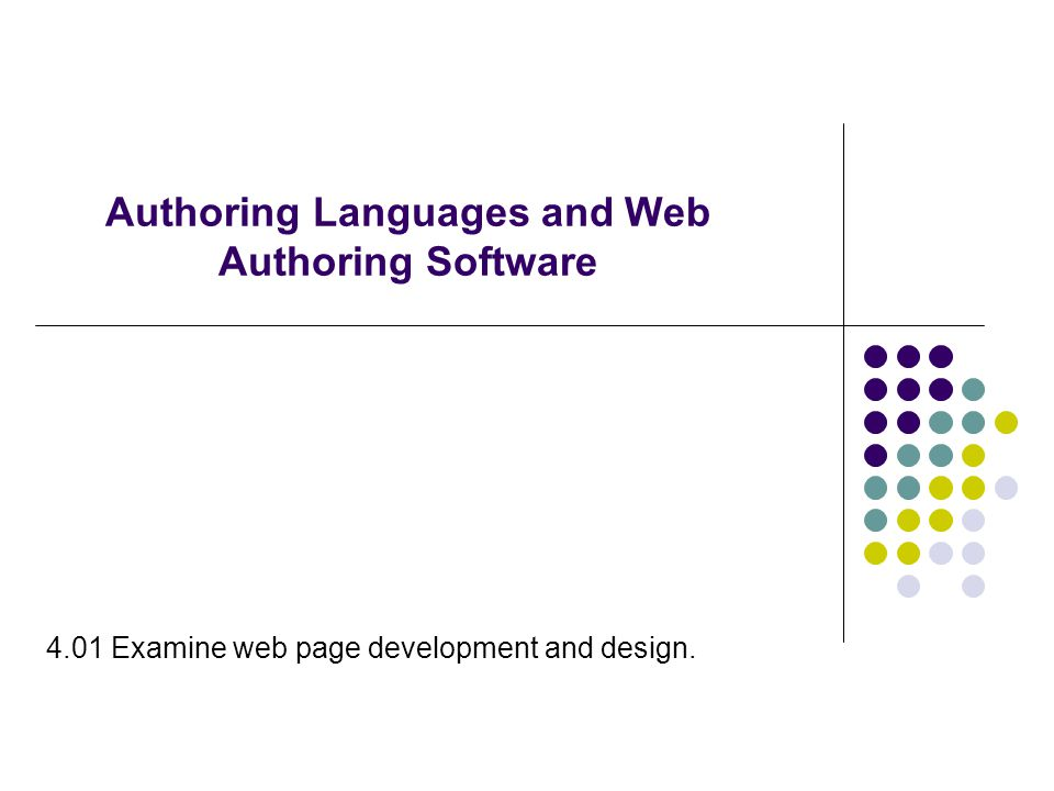Authoring Languages  Used to control the appearance and functionality of web pages when displayed in a browser  Examples include:  HTML (HyperText Markup Language)  XML (eXtensible Markup Language)  XHTML (eXtensible HTML)  Java Applets