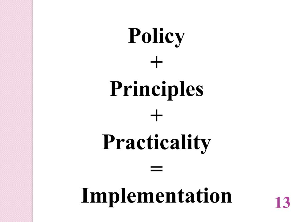 Policy + Principles + Practicality = Implementation 13