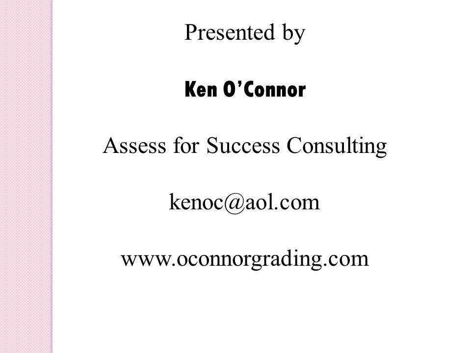 Presented by Ken O'Connor Assess for Success Consulting kenoc@aol.com www.oconnorgrading.com