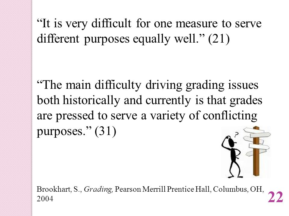 It is very difficult for one measure to serve different purposes equally well. (21) The main difficulty driving grading issues both historically and currently is that grades are pressed to serve a variety of conflicting purposes. (31) Brookhart, S., Grading, Pearson Merrill Prentice Hall, Columbus, OH, 2004 22