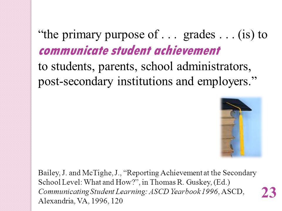 """""""the primary purpose of... grades... (is) to communicate student achievement to students, parents, school administrators, post-secondary institutions"""