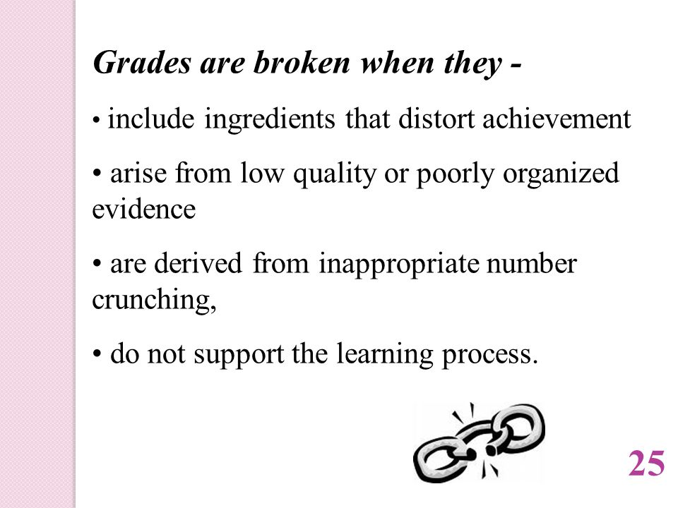 Grades are broken when they - include ingredients that distort achievement arise from low quality or poorly organized evidence are derived from inappropriate number crunching, do not support the learning process.