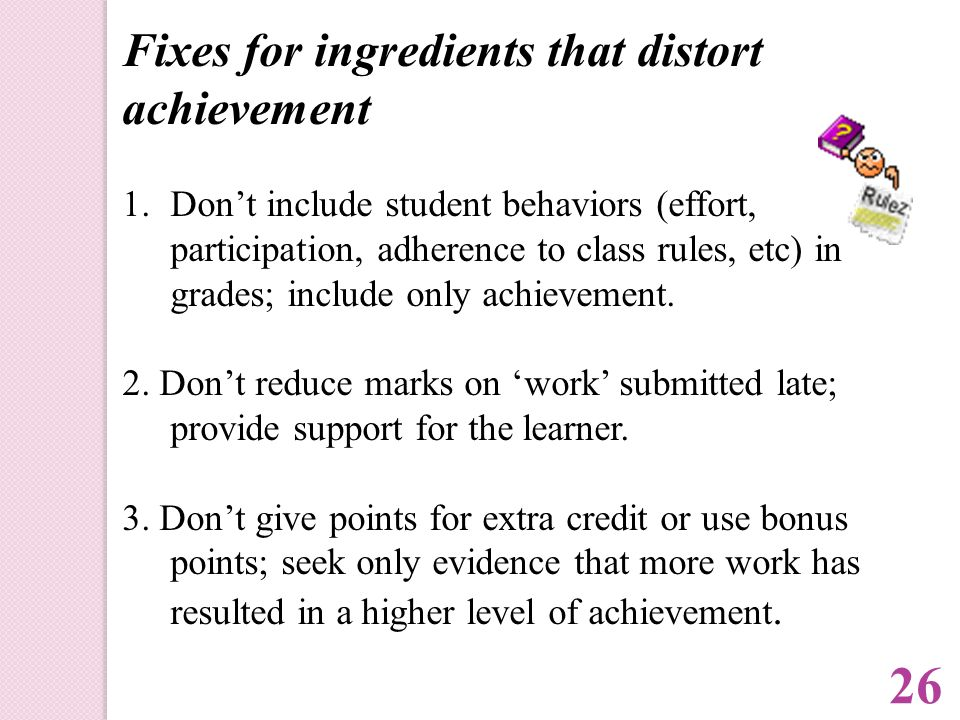 Fixes for ingredients that distort achievement 1.Don't include student behaviors (effort, participation, adherence to class rules, etc) in grades; include only achievement.