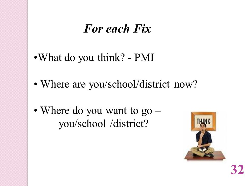 For each Fix What do you think. - PMI Where are you/school/district now.