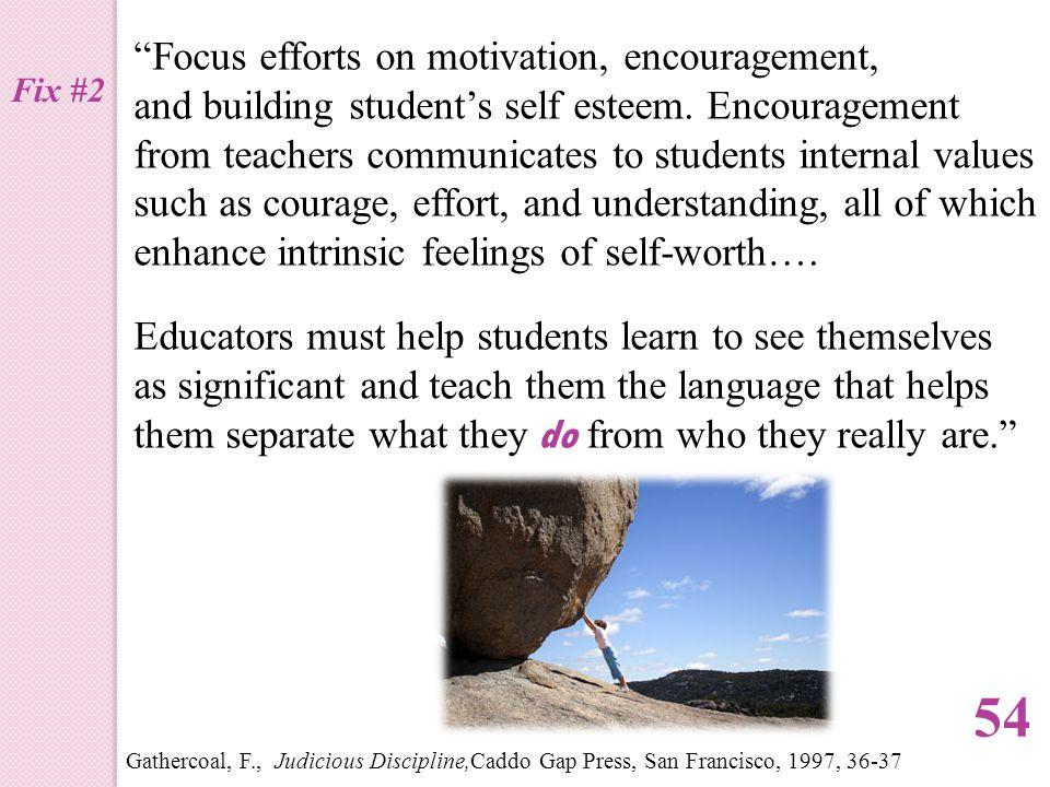 """Focus efforts on motivation, encouragement, and building student's self esteem. Encouragement from teachers communicates to students internal values"