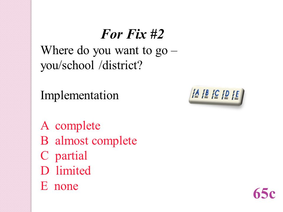 For Fix #2 Where do you want to go – you/school /district.