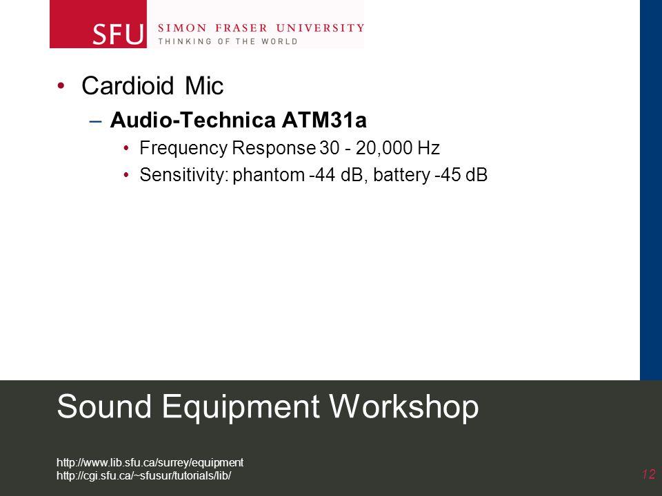 Sound Equipment Workshop Cardioid Mic –Audio-Technica ATM31a Frequency Response 30 - 20,000 Hz Sensitivity: phantom -44 dB, battery -45 dB 12 http://www.lib.sfu.ca/surrey/equipment http://cgi.sfu.ca/~sfusur/tutorials/lib/