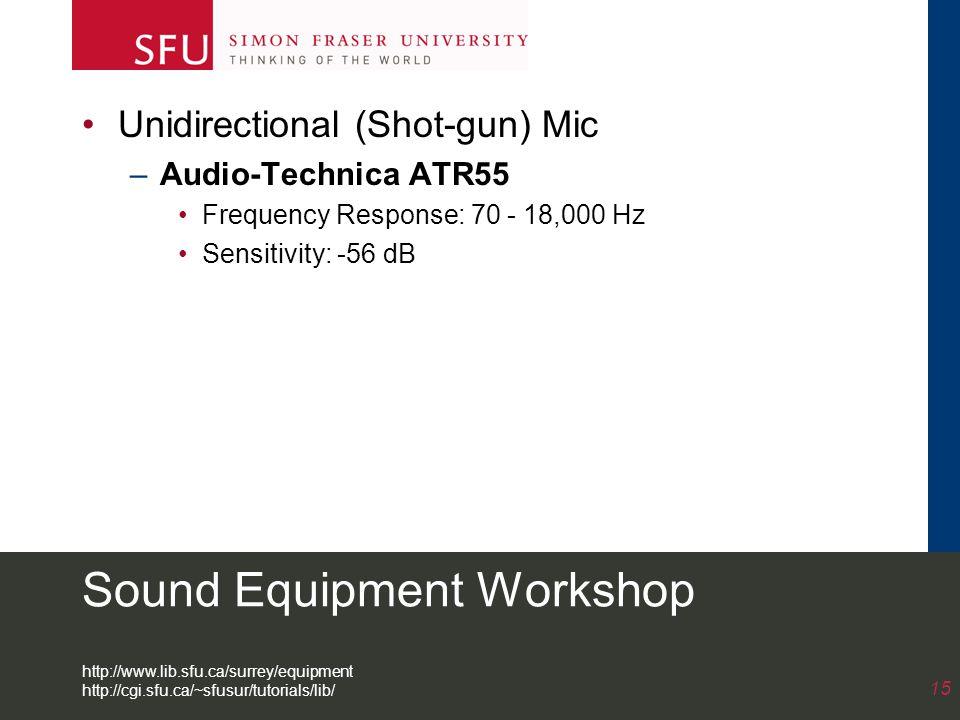 Sound Equipment Workshop Unidirectional (Shot-gun) Mic –Audio-Technica ATR55 Frequency Response: 70 - 18,000 Hz Sensitivity: -56 dB 15 http://www.lib.sfu.ca/surrey/equipment http://cgi.sfu.ca/~sfusur/tutorials/lib/