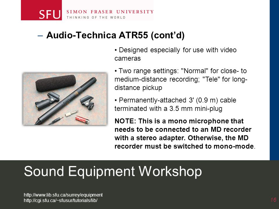 Sound Equipment Workshop –Audio-Technica ATR55 (cont'd) 16 Designed especially for use with video cameras Two range settings: Normal for close- to medium-distance recording; Tele for long- distance pickup Permanently-attached 3 (0.9 m) cable terminated with a 3.5 mm mini-plug NOTE: This is a mono microphone that needs to be connected to an MD recorder with a stereo adapter.