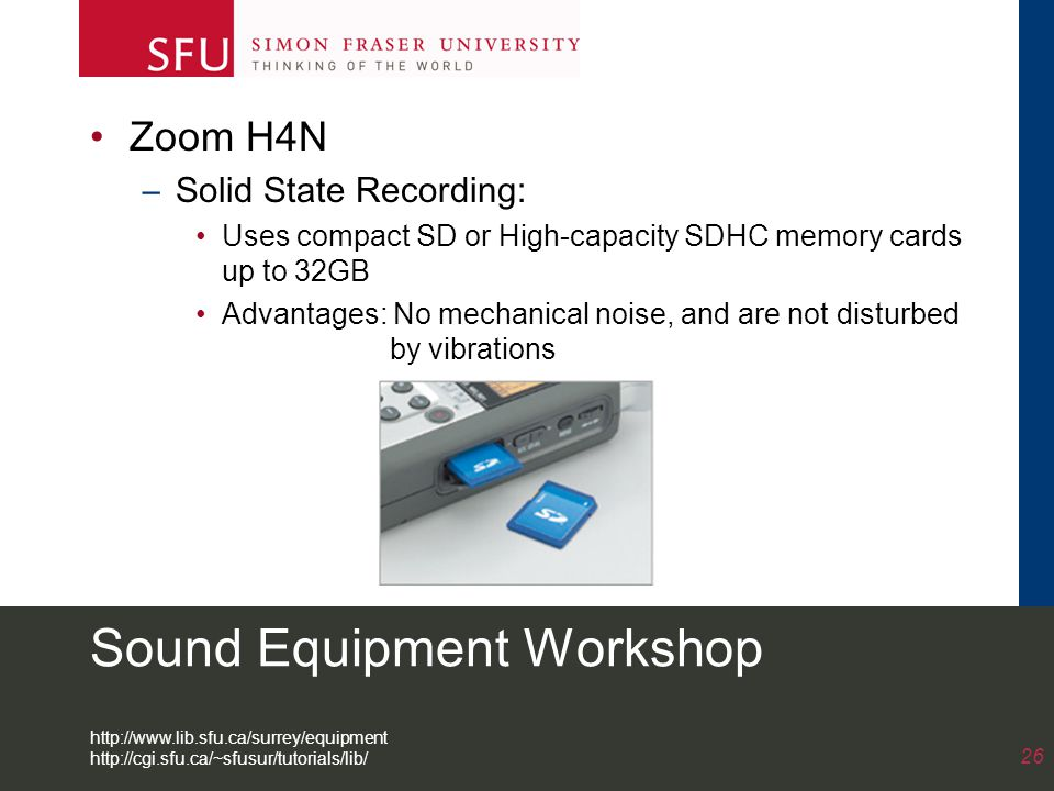 Sound Equipment Workshop Zoom H4N –Solid State Recording: Uses compact SD or High-capacity SDHC memory cards up to 32GB Advantages: No mechanical noise, and are not disturbed by vibrations 26 http://www.lib.sfu.ca/surrey/equipment http://cgi.sfu.ca/~sfusur/tutorials/lib/