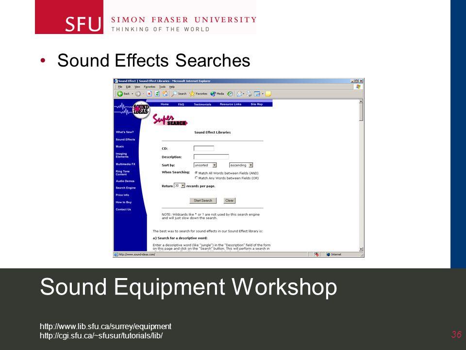 Sound Equipment Workshop Sound Effects Searches 36 http://www.lib.sfu.ca/surrey/equipment http://cgi.sfu.ca/~sfusur/tutorials/lib/