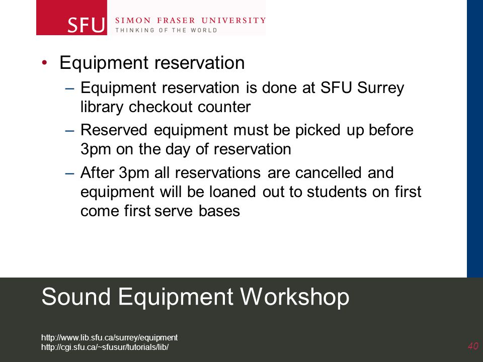 Equipment reservation –Equipment reservation is done at SFU Surrey library checkout counter –Reserved equipment must be picked up before 3pm on the day of reservation –After 3pm all reservations are cancelled and equipment will be loaned out to students on first come first serve bases 40 http://www.lib.sfu.ca/surrey/equipment http://cgi.sfu.ca/~sfusur/tutorials/lib/ Sound Equipment Workshop