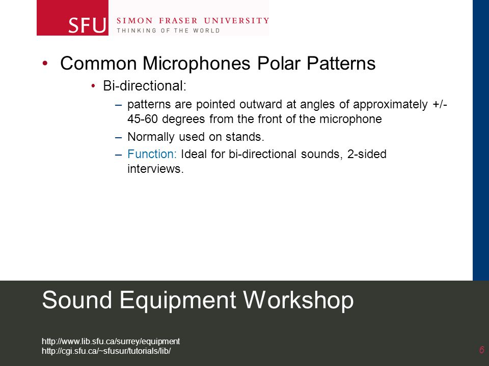 Sound Equipment Workshop Common Microphones Polar Patterns Bi-directional: –patterns are pointed outward at angles of approximately +/- 45-60 degrees from the front of the microphone –Normally used on stands.