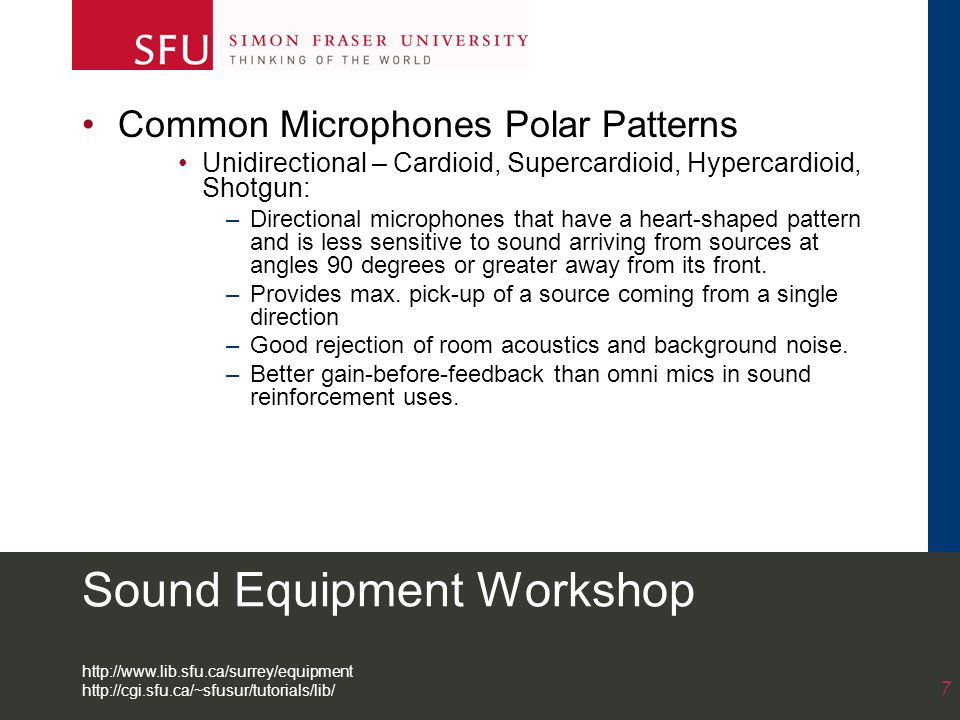Sound Equipment Workshop Common Microphones Polar Patterns Unidirectional – Cardioid, Supercardioid, Hypercardioid, Shotgun: –Directional microphones that have a heart-shaped pattern and is less sensitive to sound arriving from sources at angles 90 degrees or greater away from its front.