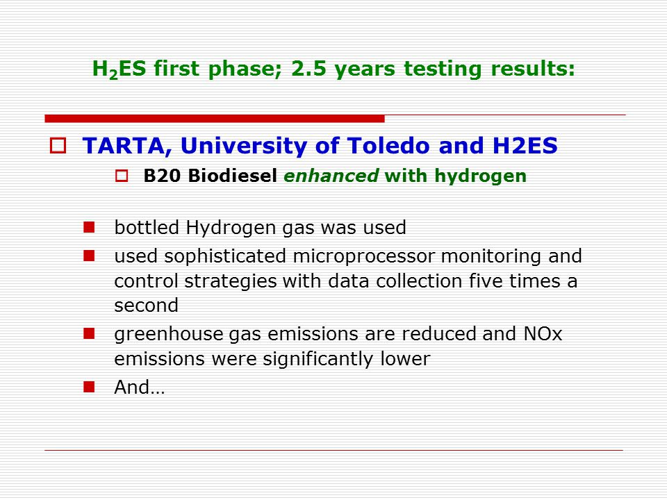 H 2 ES first phase; 2.5 years testing results:  TARTA, University of Toledo and H2ES  B20 Biodiesel enhanced with hydrogen bottled Hydrogen gas was used used sophisticated microprocessor monitoring and control strategies with data collection five times a second greenhouse gas emissions are reduced and NOx emissions were significantly lower And…