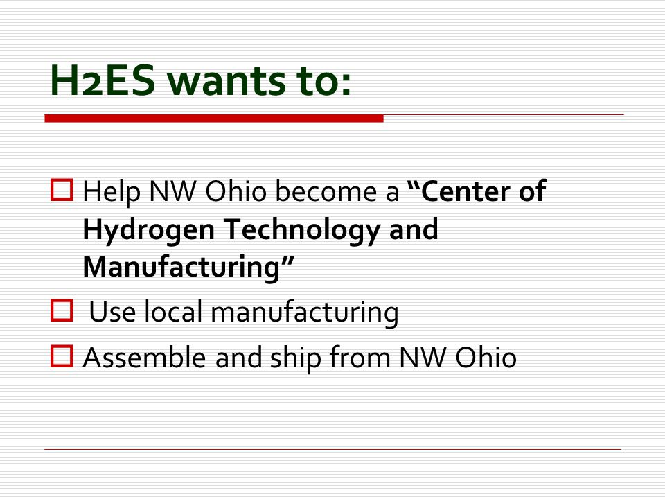 H2ES wants to:  Help NW Ohio become a Center of Hydrogen Technology and Manufacturing  Use local manufacturing  Assemble and ship from NW Ohio