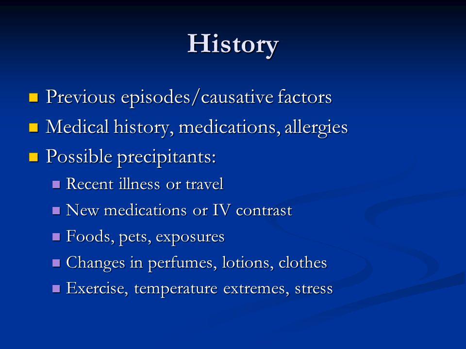 History Previous episodes/causative factors Previous episodes/causative factors Medical history, medications, allergies Medical history, medications,