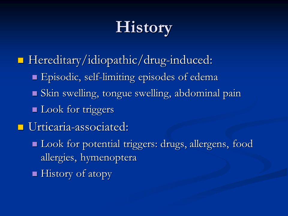History Hereditary/idiopathic/drug-induced: Hereditary/idiopathic/drug-induced: Episodic, self-limiting episodes of edema Episodic, self-limiting epis