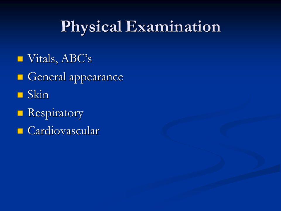 Physical Examination Vitals, ABC's Vitals, ABC's General appearance General appearance Skin Skin Respiratory Respiratory Cardiovascular Cardiovascular