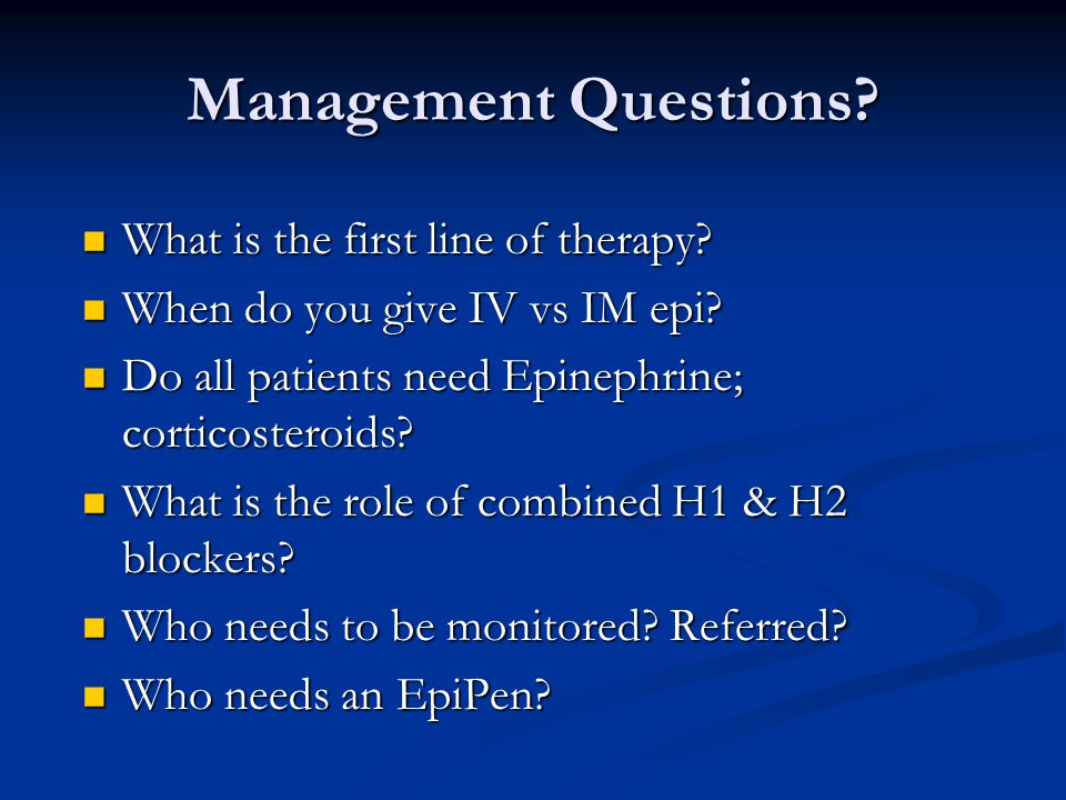 Management Questions? What is the first line of therapy? What is the first line of therapy? When do you give IV vs IM epi? When do you give IV vs IM e