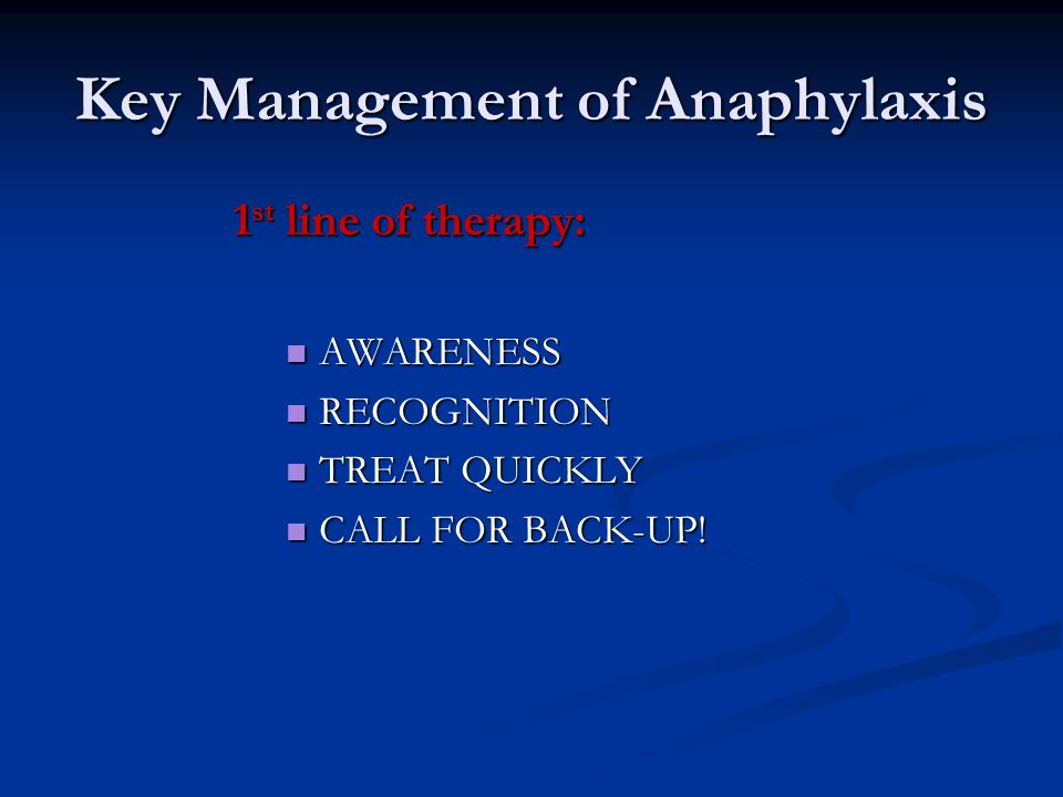 Key Management of Anaphylaxis 1 st line of therapy: AWARENESS AWARENESS RECOGNITION RECOGNITION TREAT QUICKLY TREAT QUICKLY CALL FOR BACK-UP! CALL FOR