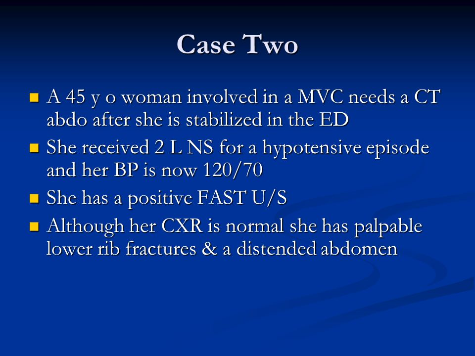 Case Two A 45 y o woman involved in a MVC needs a CT abdo after she is stabilized in the ED A 45 y o woman involved in a MVC needs a CT abdo after she