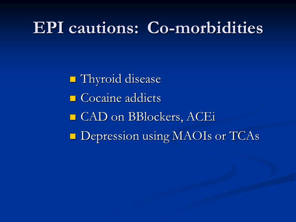 EPI cautions: Co-morbidities Thyroid disease Thyroid disease Cocaine addicts Cocaine addicts CAD on BBlockers, ACEi CAD on BBlockers, ACEi Depression