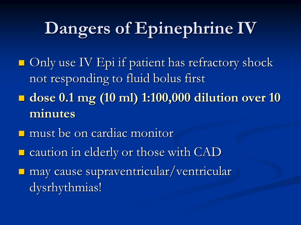 Dangers of Epinephrine IV Only use IV Epi if patient has refractory shock not responding to fluid bolus first Only use IV Epi if patient has refractor