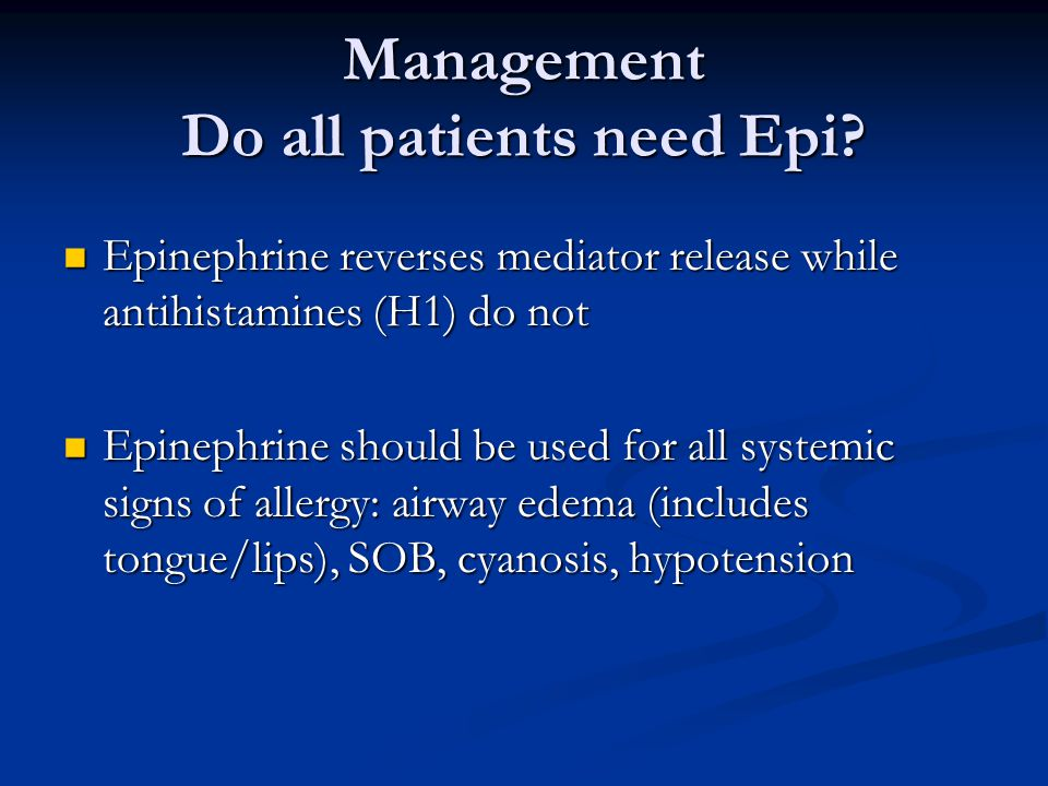 Management Do all patients need Epi? Epinephrine reverses mediator release while antihistamines (H1) do not Epinephrine reverses mediator release whil