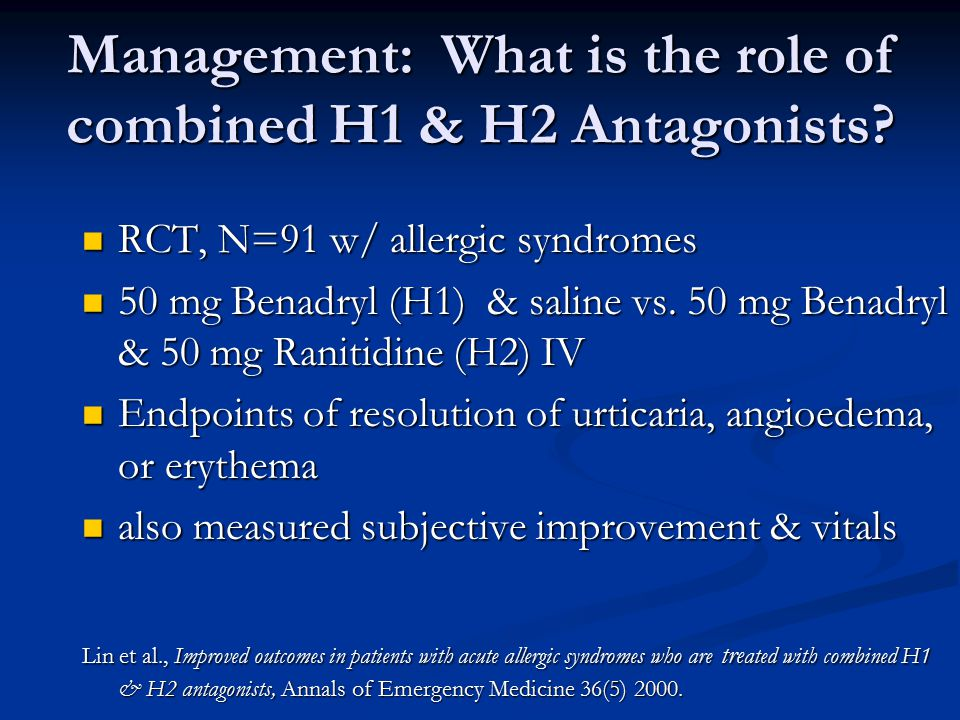 Management: What is the role of combined H1 & H2 Antagonists? RCT, N=91 w/ allergic syndromes RCT, N=91 w/ allergic syndromes 50 mg Benadryl (H1) & sa