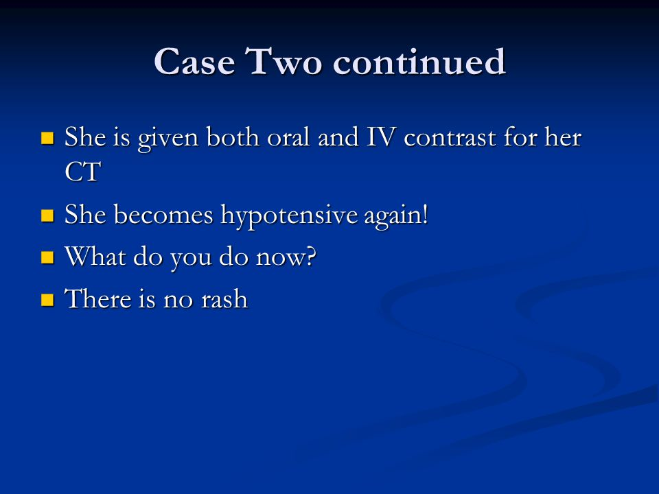 Case Two continued She is given both oral and IV contrast for her CT She is given both oral and IV contrast for her CT She becomes hypotensive again!