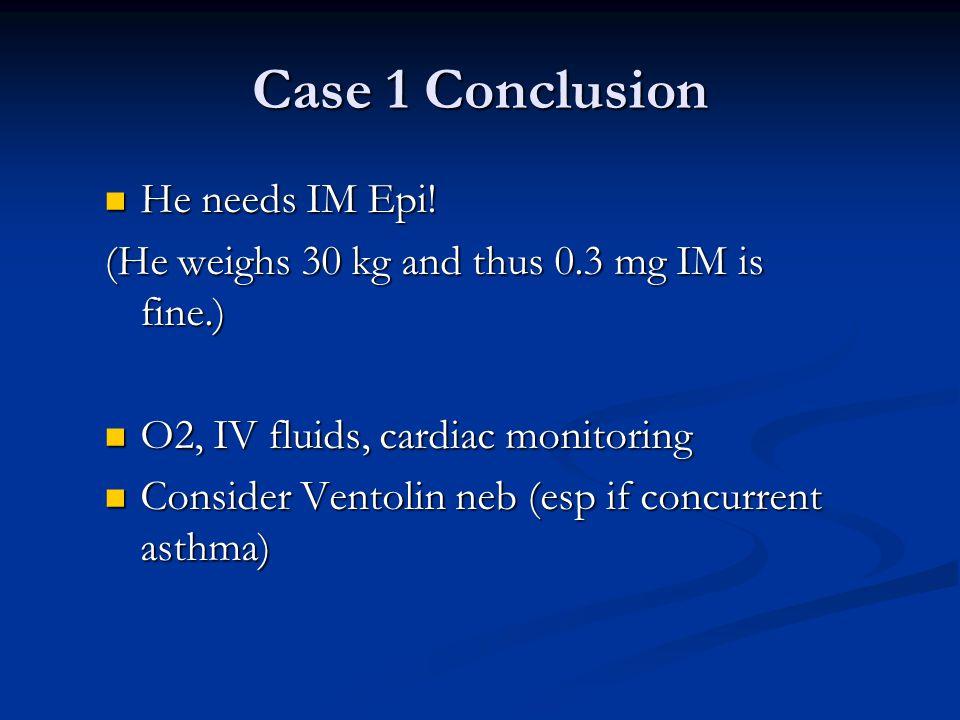 Case 1 Conclusion He needs IM Epi! He needs IM Epi! (He weighs 30 kg and thus 0.3 mg IM is fine.) O2, IV fluids, cardiac monitoring O2, IV fluids, car