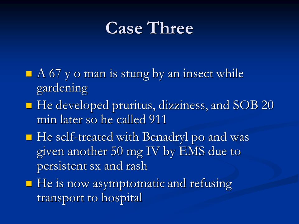 Case Three A 67 y o man is stung by an insect while gardening A 67 y o man is stung by an insect while gardening He developed pruritus, dizziness, and