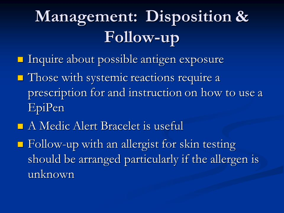 Management: Disposition & Follow-up Inquire about possible antigen exposure Inquire about possible antigen exposure Those with systemic reactions requ