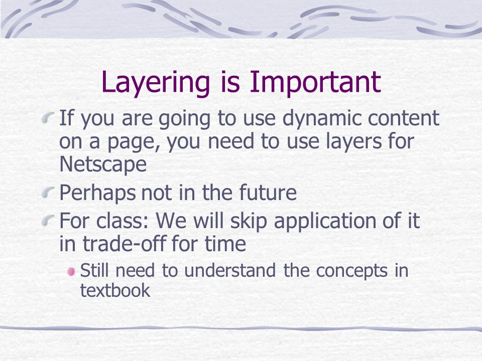 Layering is Important If you are going to use dynamic content on a page, you need to use layers for Netscape Perhaps not in the future For class: We w