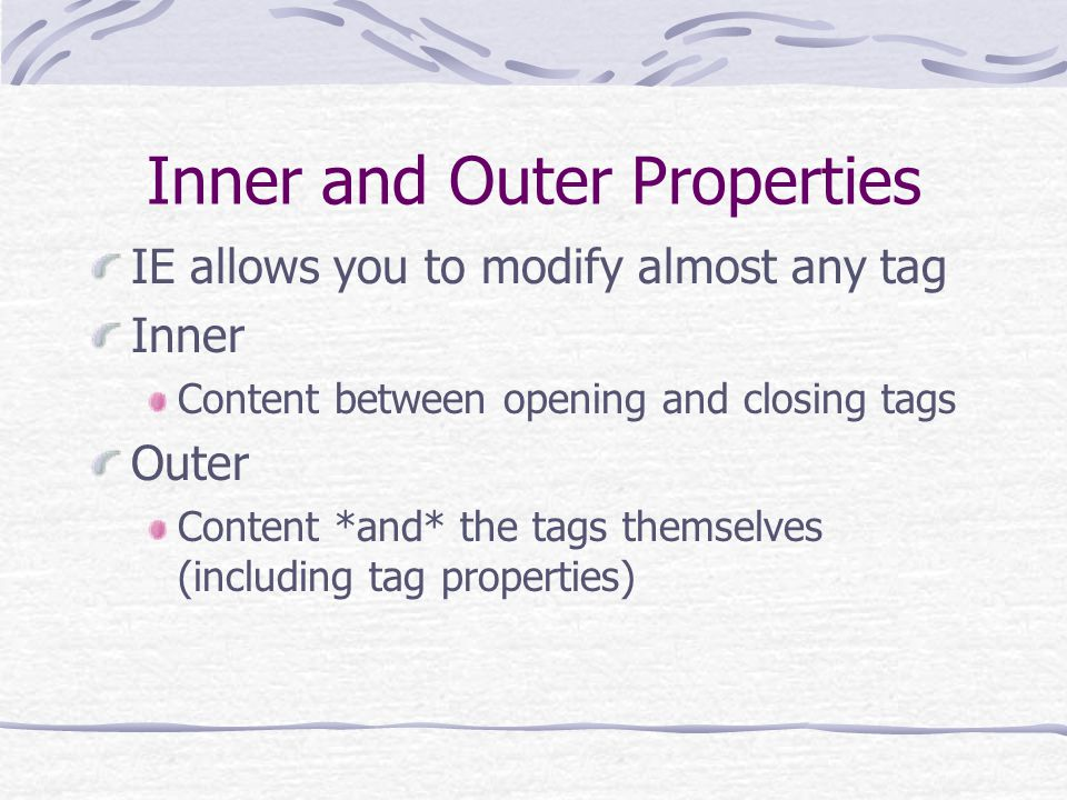 Inner and Outer Properties IE allows you to modify almost any tag Inner Content between opening and closing tags Outer Content *and* the tags themselv