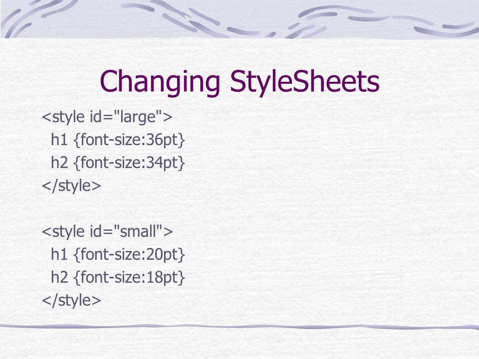 Changing StyleSheets h1 {font-size:36pt} h2 {font-size:34pt} h1 {font-size:20pt} h2 {font-size:18pt}