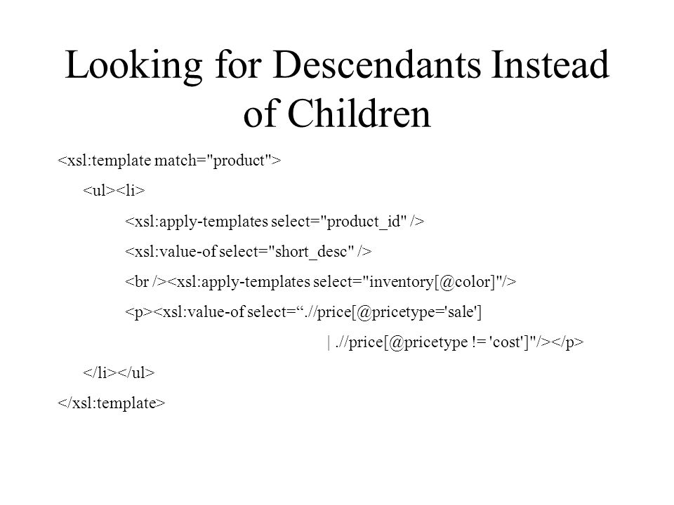 Looking for Descendants Instead of Children <xsl:value-of select= .//price[@pricetype= sale ] |.//price[@pricetype != cost ] />
