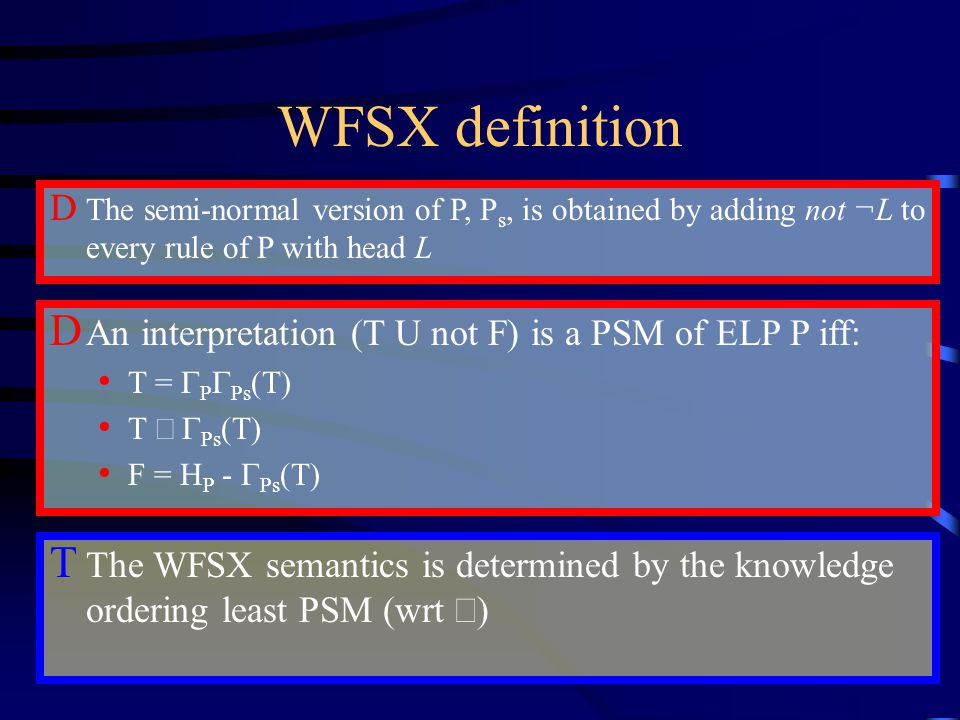 WFSX definition D The semi-normal version of P, P s, is obtained by adding not ¬L to every rule of P with head L D An interpretation (T U not F) is a PSM of ELP P iff: T =  P  Ps (T) T   Ps (T) F = H P -  Ps (T) T The WFSX semantics is determined by the knowledge ordering least PSM (wrt  )